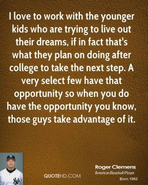 Roger Clemens - I love to work with the younger kids who are trying to live out their dreams, if in fact that's what they plan on doing after college to take the next step. A very select few have that opportunity so when you do have the opportunity you know, those guys take advantage of it.