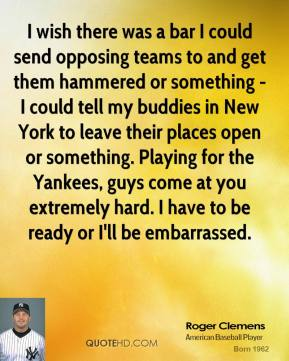 Roger Clemens - I wish there was a bar I could send opposing teams to and get them hammered or something - I could tell my buddies in New York to leave their places open or something. Playing for the Yankees, guys come at you extremely hard. I have to be ready or I'll be embarrassed.