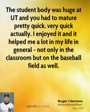 Roger Clemens - The student body was huge at UT and you had to mature pretty quick, very quick actually. I enjoyed it and it helped me a lot in my life in general - not only in the classroom but on the baseball field as well.