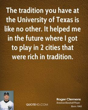 Roger Clemens - The tradition you have at the University of Texas is like no other. It helped me in the future where I got to play in 2 cities that were rich in tradition.