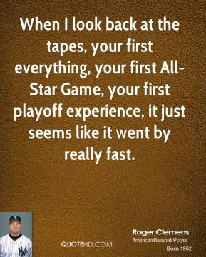 Roger Clemens - When I look back at the tapes, your first everything, your first All-Star Game, your first playoff experience, it just seems like it went by really fast.