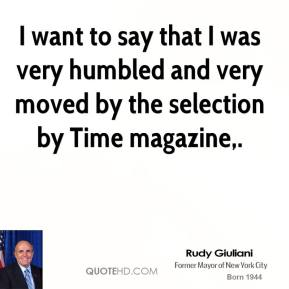 Rudy Giuliani  - I want to say that I was very humbled and very moved by the selection by Time magazine.