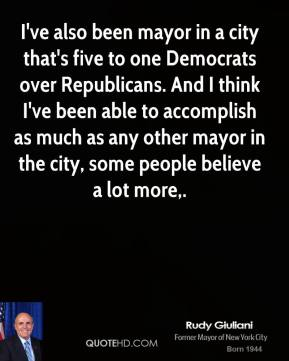 Rudy Giuliani  - I've also been mayor in a city that's five to one Democrats over Republicans. And I think I've been able to accomplish as much as any other mayor in the city, some people believe a lot more.