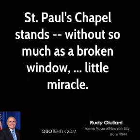 Rudy Giuliani  - St. Paul's Chapel stands -- without so much as a broken window, ... little miracle.