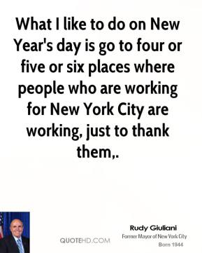 What I like to do on New Year's day is go to four or five or six places where people who are working for New York City are working, just to thank them.