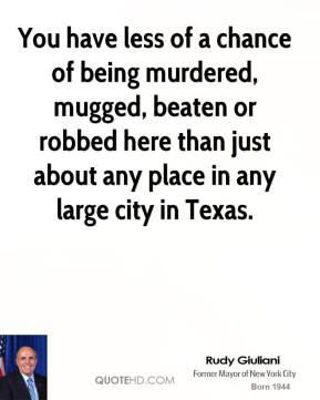 Rudy Giuliani  - You have less of a chance of being murdered, mugged, beaten or robbed here than just about any place in any large city in Texas.
