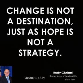 Rudy Giuliani - Change is not a destination, just as hope is not a strategy.