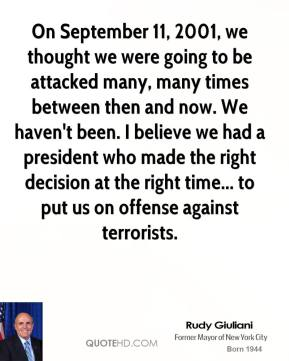 Rudy Giuliani - On September 11, 2001, we thought we were going to be attacked many, many times between then and now. We haven't been. I believe we had a president who made the right decision at the right time... to put us on offense against terrorists.