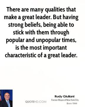There are many qualities that make a great leader. But having strong beliefs, being able to stick with them through popular and unpopular times, is the most important characteristic of a great leader.