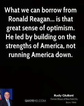Rudy Giuliani - What we can borrow from Ronald Reagan... is that great sense of optimism. He led by building on the strengths of America, not running America down.