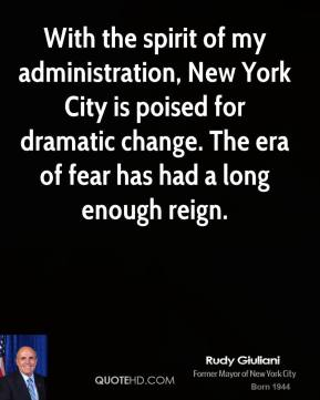 Rudy Giuliani - With the spirit of my administration, New York City is poised for dramatic change. The era of fear has had a long enough reign.