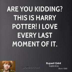 Rupert Grint  - Are you kidding? This is Harry Potter! I love every last moment of it.