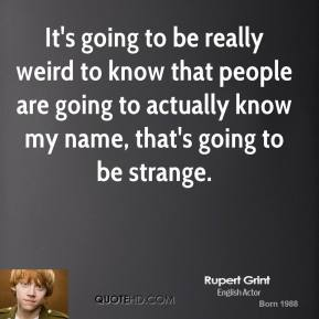 It's going to be really weird to know that people are going to actually know my name, that's going to be strange.