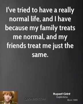 I've tried to have a really normal life, and I have because my family treats me normal, and my friends treat me just the same.
