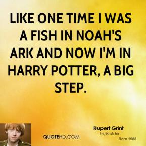 Rupert Grint  - Like one time I was a fish in Noah's Ark and now I'm in Harry Potter, a big step.