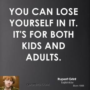 Rupert Grint  - You can lose yourself in it. It's for both kids and adults.