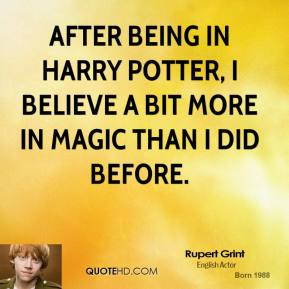 Rupert Grint - After being in Harry Potter, I believe a bit more in magic than I did before.