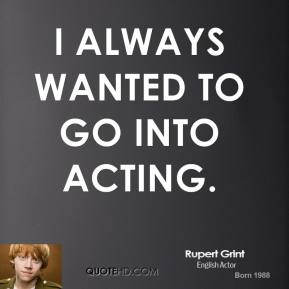 I always wanted to go into acting.