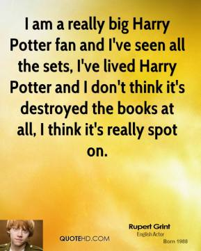 Rupert Grint - I am a really big Harry Potter fan and I've seen all the sets, I've lived Harry Potter and I don't think it's destroyed the books at all, I think it's really spot on.