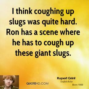 I think coughing up slugs was quite hard. Ron has a scene where he has to cough up these giant slugs.