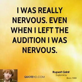 I was really nervous. Even when I left the audition I was nervous.