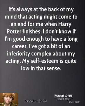 Rupert Grint - It's always at the back of my mind that acting might come to an end for me when Harry Potter finishes. I don't know if I'm good enough to have a long career. I've got a bit of an inferiority complex about my acting. My self-esteem is quite low in that sense.