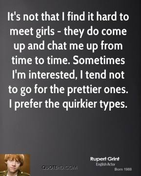 Rupert Grint - It's not that I find it hard to meet girls - they do come up and chat me up from time to time. Sometimes I'm interested, I tend not to go for the prettier ones. I prefer the quirkier types.
