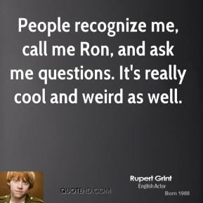 People recognize me, call me Ron, and ask me questions. It's really cool and weird as well.