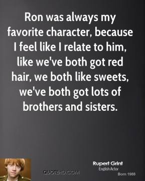 Ron was always my favorite character, because I feel like I relate to him, like we've both got red hair, we both like sweets, we've both got lots of brothers and sisters.