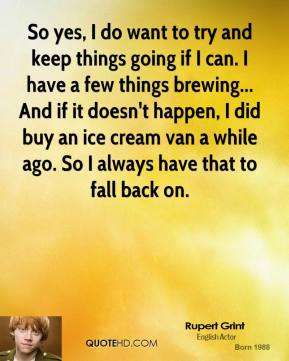 So yes, I do want to try and keep things going if I can. I have a few things brewing... And if it doesn't happen, I did buy an ice cream van a while ago. So I always have that to fall back on.