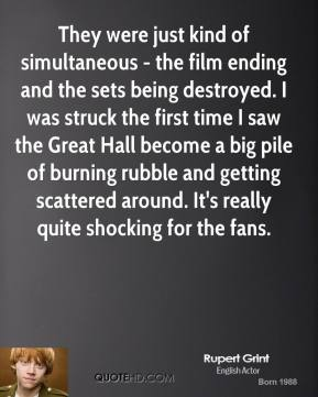 Rupert Grint - They were just kind of simultaneous - the film ending and the sets being destroyed. I was struck the first time I saw the Great Hall become a big pile of burning rubble and getting scattered around. It's really quite shocking for the fans.
