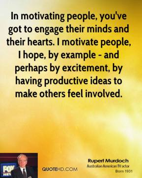 Rupert Murdoch - In motivating people, you've got to engage their minds and their hearts. I motivate people, I hope, by example - and perhaps by excitement, by having productive ideas to make others feel involved.