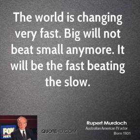 Rupert Murdoch - The world is changing very fast. Big will not beat small anymore. It will be the fast beating the slow.
