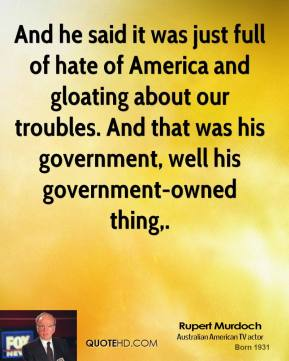 And he said it was just full of hate of America and gloating about our troubles. And that was his government, well his government-owned thing.
