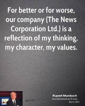 Rupert Murdoch  - For better or for worse, our company (The News Corporation Ltd.) is a reflection of my thinking, my character, my values.