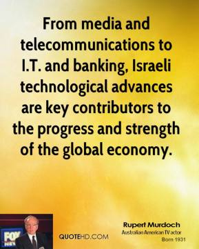 Rupert Murdoch  - From media and telecommunications to I.T. and banking, Israeli technological advances are key contributors to the progress and strength of the global economy.