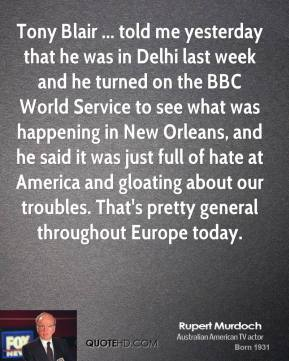 Rupert Murdoch  - Tony Blair ... told me yesterday that he was in Delhi last week and he turned on the BBC World Service to see what was happening in New Orleans, and he said it was just full of hate at America and gloating about our troubles. That's pretty general throughout Europe today.