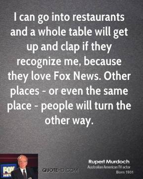 Rupert Murdoch - I can go into restaurants and a whole table will get up and clap if they recognize me, because they love Fox News. Other places - or even the same place - people will turn the other way.