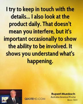 Rupert Murdoch - I try to keep in touch with the details... I also look at the product daily. That doesn't mean you interfere, but it's important occasionally to show the ability to be involved. It shows you understand what's happening.