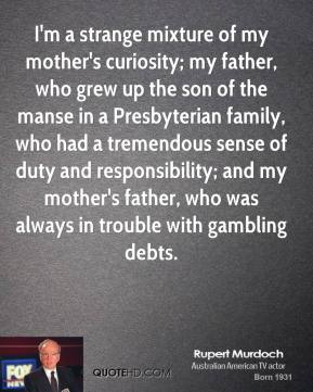 Rupert Murdoch - I'm a strange mixture of my mother's curiosity; my father, who grew up the son of the manse in a Presbyterian family, who had a tremendous sense of duty and responsibility; and my mother's father, who was always in trouble with gambling debts.