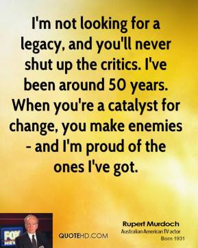 Rupert Murdoch - I'm not looking for a legacy, and you'll never shut up the critics. I've been around 50 years. When you're a catalyst for change, you make enemies - and I'm proud of the ones I've got.