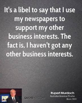 It's a libel to say that I use my newspapers to support my other business interests. The fact is, I haven't got any other business interests.