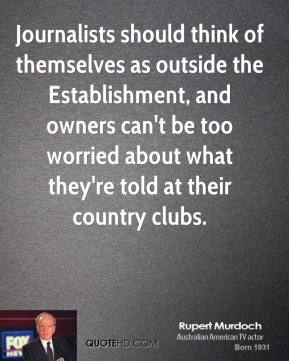 Journalists should think of themselves as outside the Establishment, and owners can't be too worried about what they're told at their country clubs.