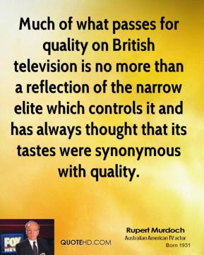 Rupert Murdoch - Much of what passes for quality on British television is no more than a reflection of the narrow elite which controls it and has always thought that its tastes were synonymous with quality.