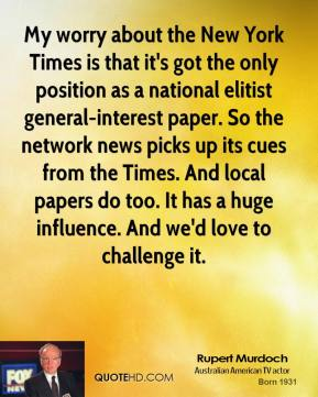 My worry about the New York Times is that it's got the only position as a national elitist general-interest paper. So the network news picks up its cues from the Times. And local papers do too. It has a huge influence. And we'd love to challenge it.
