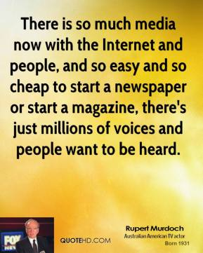 There is so much media now with the Internet and people, and so easy and so cheap to start a newspaper or start a magazine, there's just millions of voices and people want to be heard.