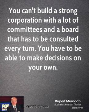 Rupert Murdoch - You can't build a strong corporation with a lot of committees and a board that has to be consulted every turn. You have to be able to make decisions on your own.