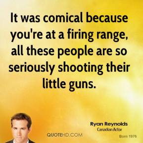 Ryan Reynolds - It was comical because you're at a firing range, all these people are so seriously shooting their little guns.