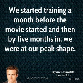 Ryan Reynolds - We started training a month before the movie started and then by five months in, we were at our peak shape.