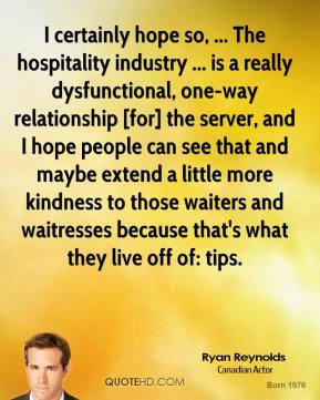 Ryan Reynolds  - I certainly hope so, ... The hospitality industry ... is a really dysfunctional, one-way relationship [for] the server, and I hope people can see that and maybe extend a little more kindness to those waiters and waitresses because that's what they live off of: tips.